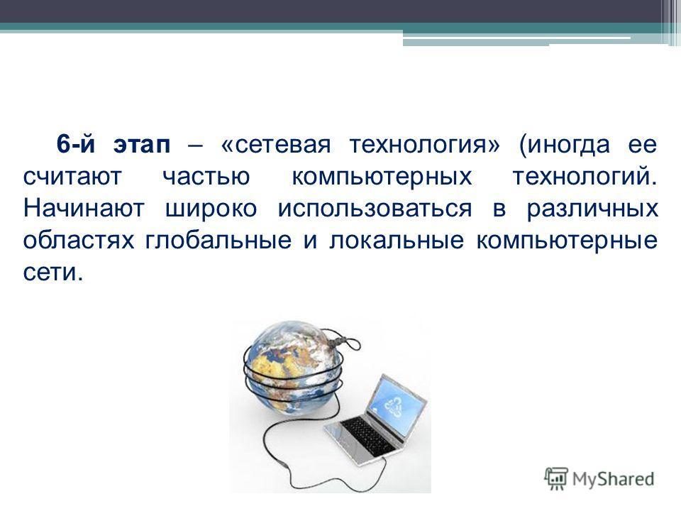6-й этап – «сетевая технология» (иногда ее считают частью компьютерных технологий. Начинают широко использоваться в различных областях глобальные и локальные компьютерные сети.