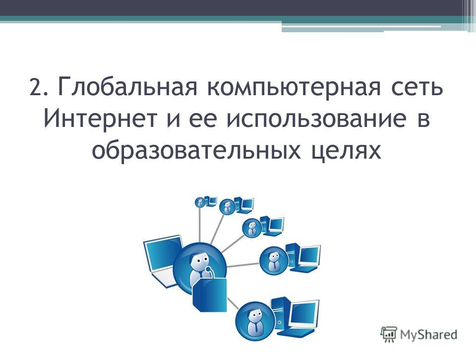 2. Глобальная компьютерная сеть Интернет и ее использование в образовательных целях