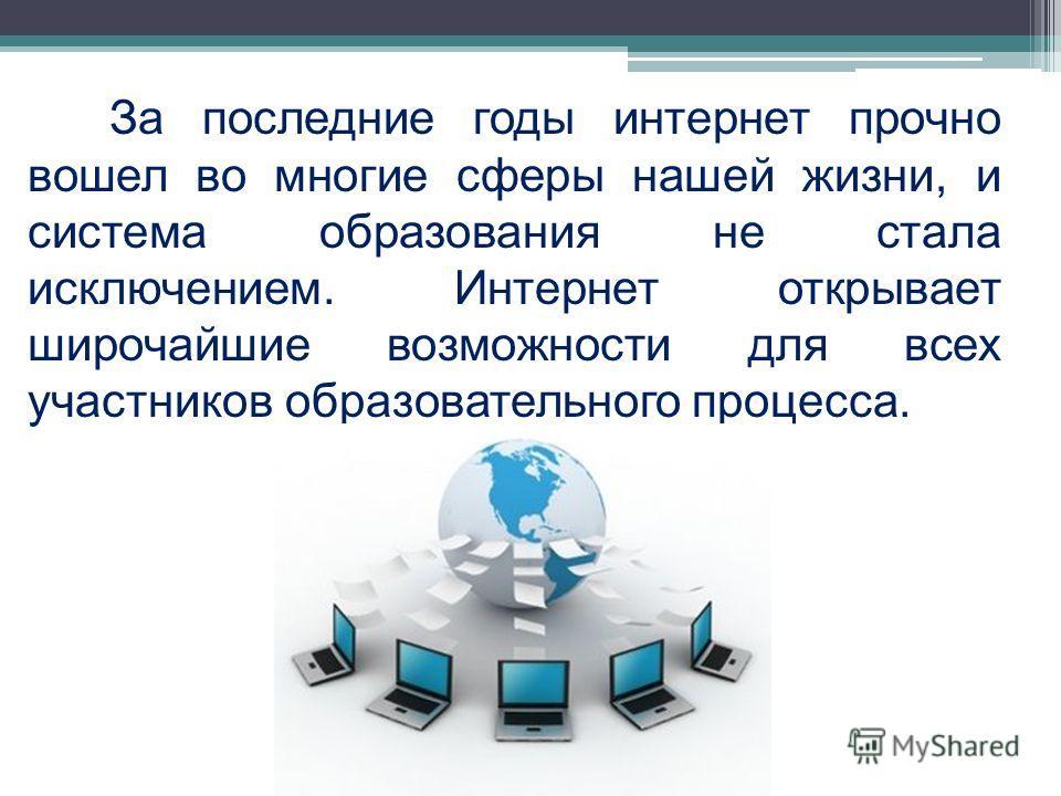 За последние годы интернет прочно вошел во многие сферы нашей жизни, и система образования не стала исключением. Интернет открывает широчайшие возможности для всех участников образовательного процесса.