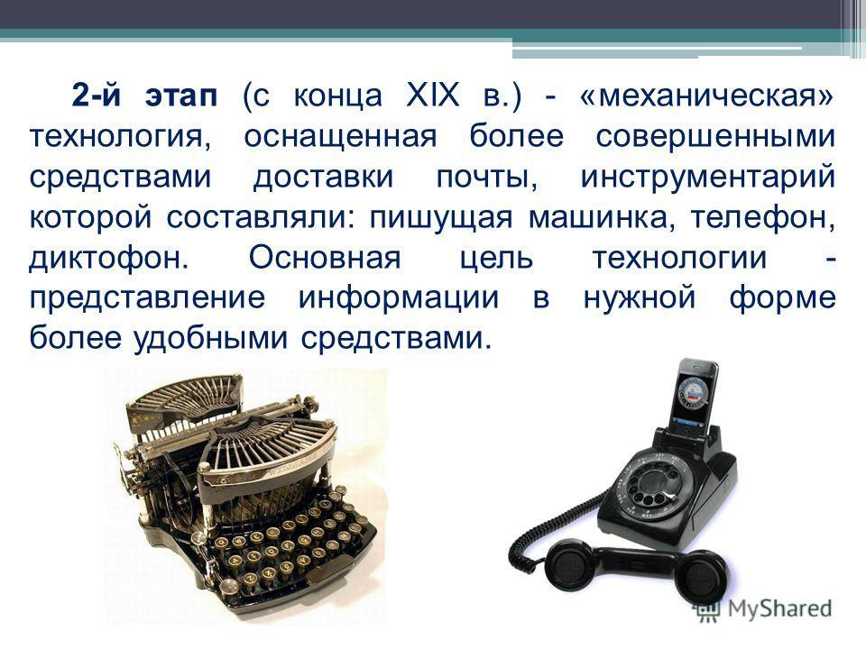 2-й этап (с конца XIX в.) - «механическая» технология, оснащенная более совершенными средствами доставки почты, инструментарий которой составляли: пишущая машинка, телефон, диктофон. Основная цель технологии - представление информации в нужной форме