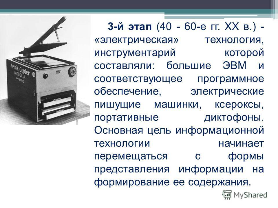 3-й этап (40 - 60-е гг. XX в.) - «электрическая» технология, инструментарий которой составляли: большие ЭВМ и соответствующее программное обеспечение, электрические пишущие машинки, ксероксы, портативные диктофоны. Основная цель информационной технол
