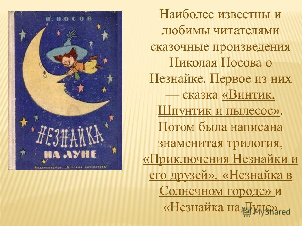 Наиболее известны и любимы читателями сказочные произведения Николая Носова о Незнайке. Первое из них сказка «Винтик, Шпунтик и пылесос». Потом была написана знаменитая трилогия, «Приключения Незнайки и его друзей», «Незнайка в Солнечном городе» и «Н