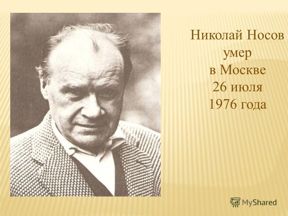 Николай Носов умер в Москве 26 июля 1976 года