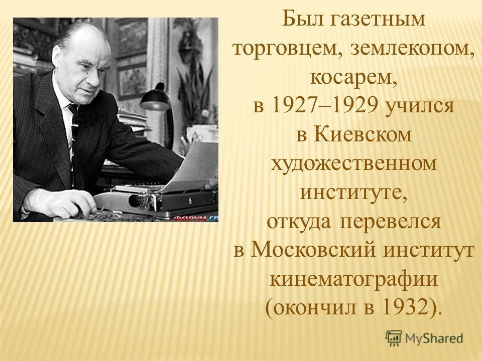 Был газетным торговцем, землекопом, косарем, в 1927–1929 учился в Киевском художественном институте, откуда перевелся в Московский институт кинематографии (окончил в 1932).