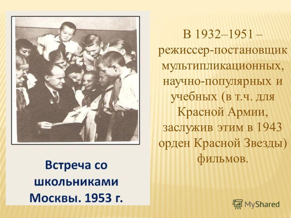 В 1932–1951 – режиссер-постановщик мультипликационных, научно-популярных и учебных (в т.ч. для Красной Армии, заслужив этим в 1943 орден Красной Звезды) фильмов.