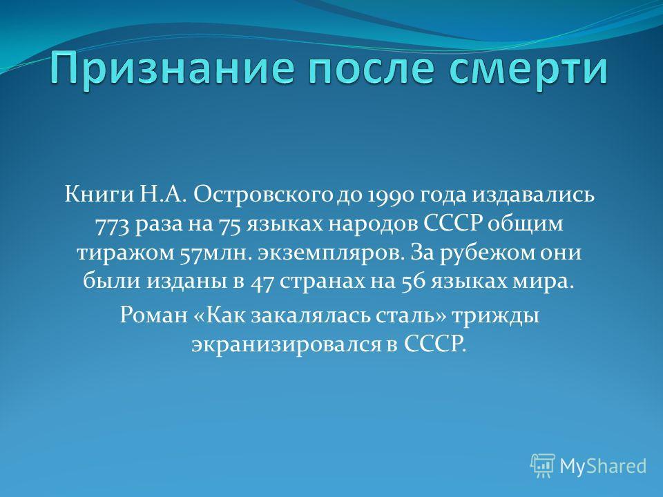 Книги Н.А. Островского до 1990 года издавались 773 раза на 75 языках народов СССР общим тиражом 57млн. экземпляров. За рубежом они были изданы в 47 странах на 56 языках мира. Роман «Как закалялась сталь» трижды экранизировался в СССР.