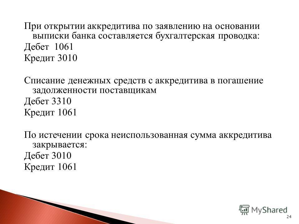 24 При открытии аккредитива по заявлению на основании выписки банка составляется бухгалтерская проводка: Дебет 1061 Кредит 3010 Списание денежных средств с аккредитива в погашение задолженности поставщикам Дебет 3310 Кредит 1061 По истечении срока не