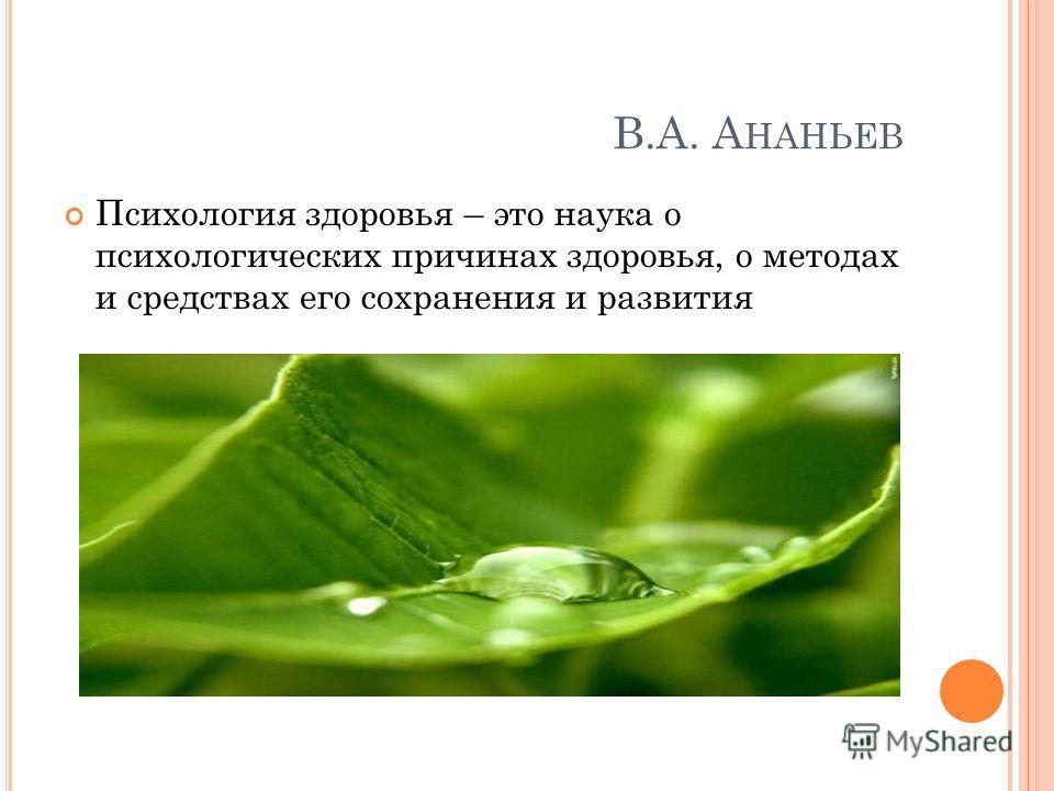 В.А. А НАНЬЕВ Психология здоровья – это наука о психологических причинах здоровья, о методах и средствах его сохранения и развития