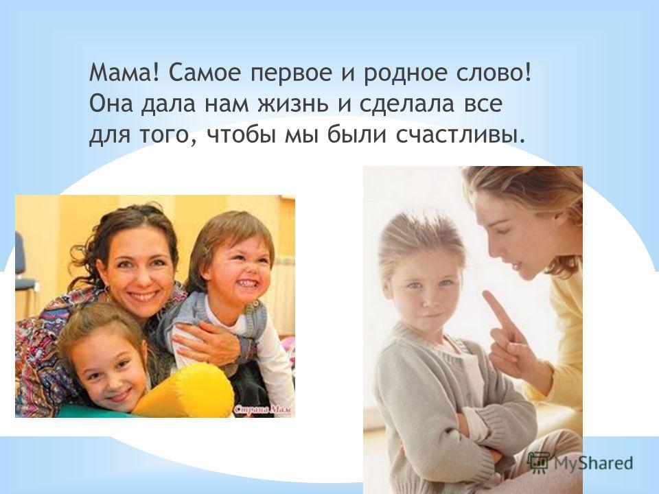 Мама! Самое первое и родное слово! Она дала нам жизнь и сделала все для того, чтобы мы были счастливы.