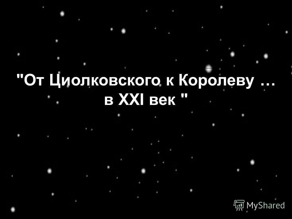 От Циолковского к Королеву … в ХХI век