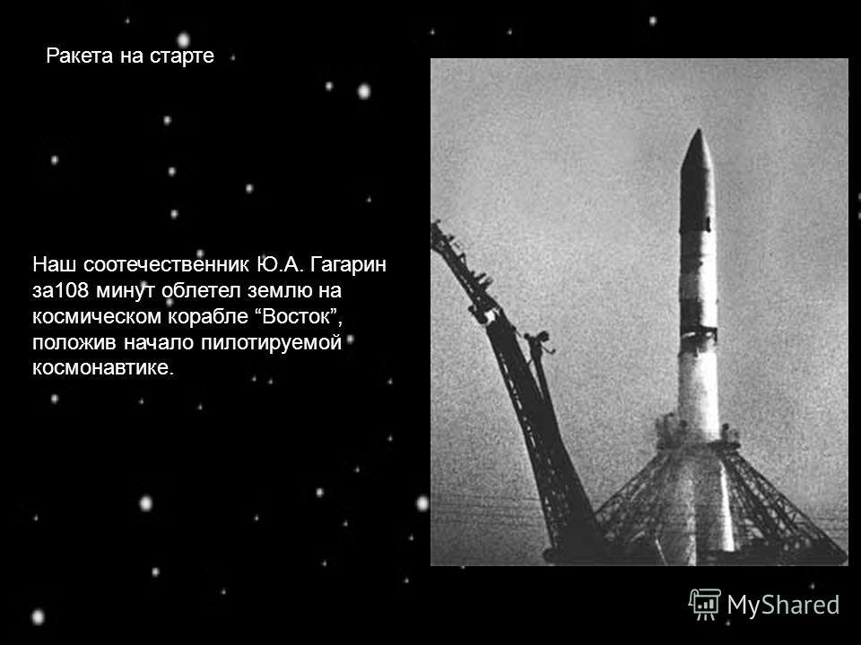 Ракета на старте Наш соотечественник Ю.А. Гагарин за108 минут облетел землю на космическом корабле Восток, положив начало пилотируемой космонавтике.