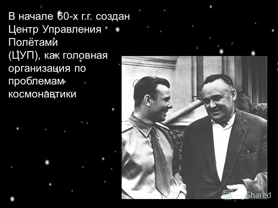 В начале 60-х г.г. создан Центр Управления Полётами (ЦУП), как головная организация по проблемам космонавтики
