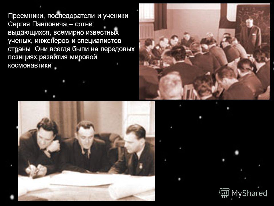 Преемники, последователи и ученики Сергея Павловича – сотни выдающихся, всемирно известных ученых, инженеров и специалистов страны. Они всегда были на передовых позициях развития мировой космонавтики
