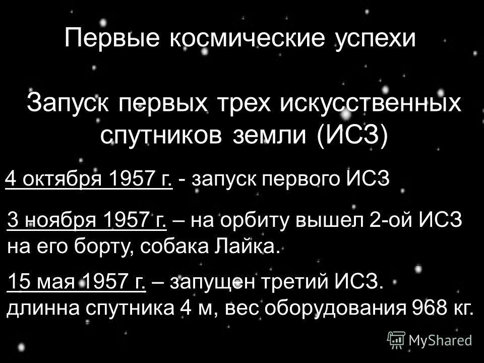 Первые космические успехи Запуск первых трех искусственных спутников земли (ИСЗ) 4 октября 1957 г. - запуск первого ИСЗ 3 ноября 1957 г. – на орбиту вышел 2-ой ИСЗ на его борту, собака Лайка. 15 мая 1957 г. – запущен третий ИСЗ. длинна спутника 4 м,