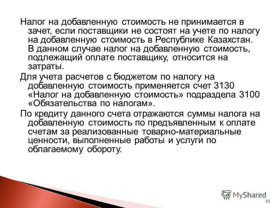 33 Налог на добавленную стоимость не принимается в зачет, если поставщики не состоят на учете по налогу на добавленную стоимость в Республике Казахстан. В данном случае налог на добавленную стоимость, подлежащий оплате поставщику, относится на затрат
