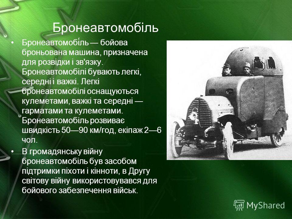 Бронеавтомобіль Бронеавтомобі́ль бойова броньована машина, призначена для розвідки і зв'язку. Бронеавтомобілі бувають легкі, середні і важкі. Легкі бронеавтомобілі оснащуються кулеметами, важкі та середні гарматами та кулеметами. Бронеавтомобіль розв