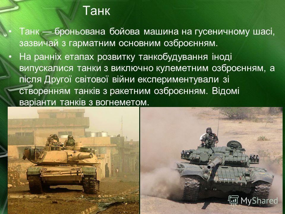 Танк Танк броньована бойова машина на гусеничному шасі, зазвичай з гарматним основним озброєнням. На ранніх етапах розвитку танкобудування іноді випускалися танки з виключно кулеметним озброєнням, а після Другої світової війни експериментували зі ств
