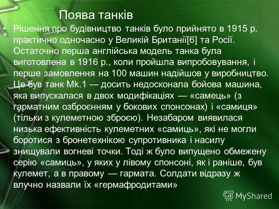 Поява танків Рішення про будівництво танків було прийнято в 1915 р. практично одночасно у Великій Британії[6] та Росії. Остаточно перша англійська модель танка була виготовлена в 1916 р., коли пройшла випробовування, і перше замовлення на 100 машин н