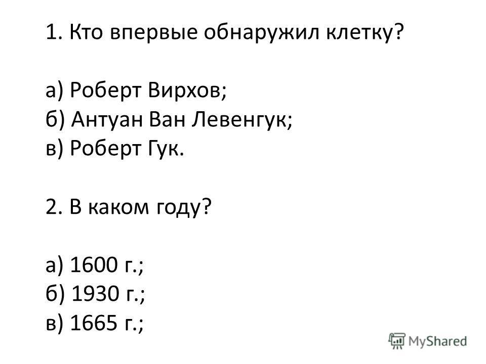 1. Кто впервые обнаружил клетку? а) Роберт Вирхов; б) Антуан Ван Левенгук; в) Роберт Гук. 2. В каком году? а) 1600 г.; б) 1930 г.; в) 1665 г.;