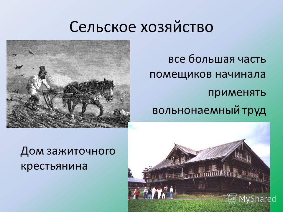 Сельское хозяйство все большая часть помещиков начинала применять вольнонаемный труд Дом зажиточного крестьянина