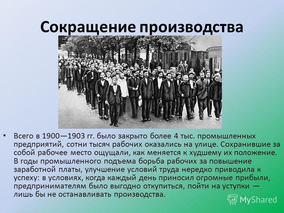 Сокращение производства Всего в 19001903 гг. было закрыто более 4 тыс. промышленных предприятий, сотни тысяч рабочих оказались на улице. Сохранившие за собой рабочее место ощущали, как меняется к худшему их положение. В годы промышленного подъема бор