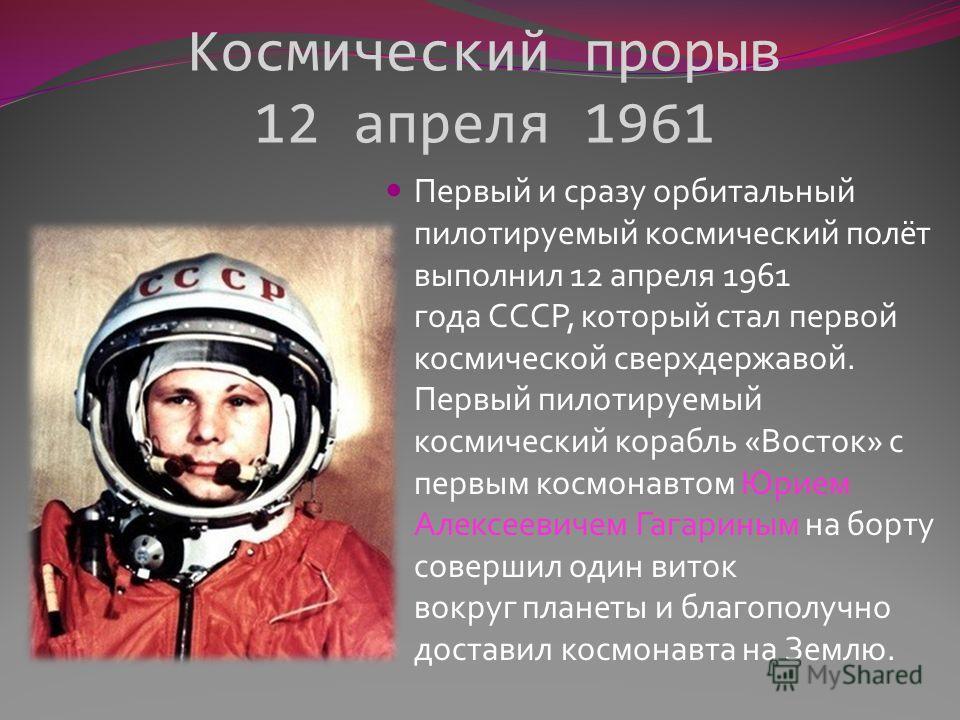 Космический прорыв 12 апреля 1961 Первый и сразу орбитальный пилотируемый космический полёт выполнил 12 апреля 1961 года СССР, который стал первой космической сверхдержавой. Первый пилотируемый космический корабль «Восток» с первым космонавтом Юрием