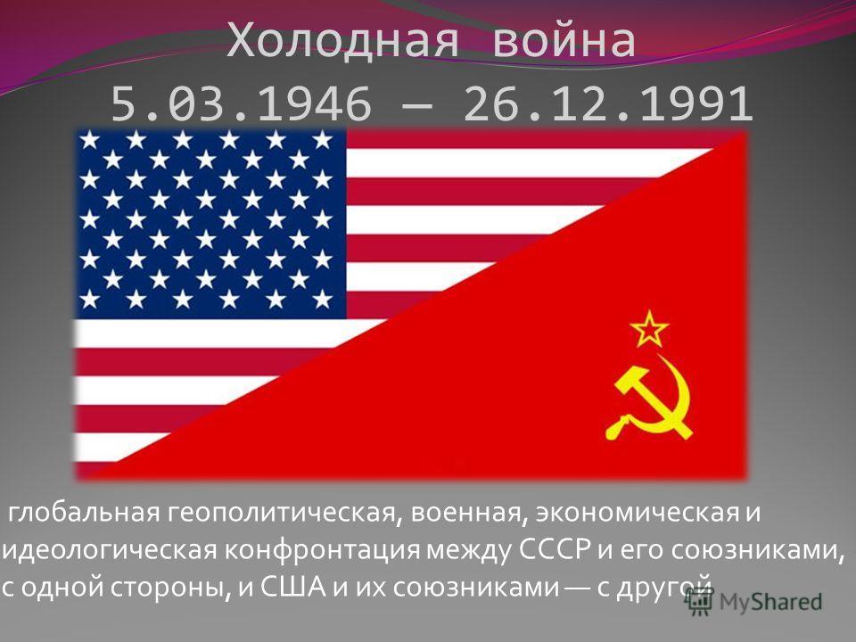 Холодная война 5.03.1946 26.12.1991 глобальная геополитическая, военная, экономическая и идеологическая конфронтация между СССР и его союзниками, с одной стороны, и США и их союзниками с другой
