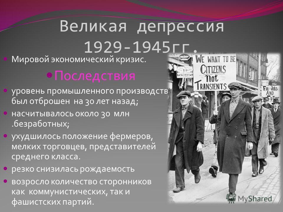 Великая депрессия 1929-1945гг. Мировой экономический кризис. Последствия уровень промышленного производства был отброшен на 30 лет назад; насчитывалось около 30 млн.безработных; ухудшилось положение фермеров, мелких торговцев, представителей среднего