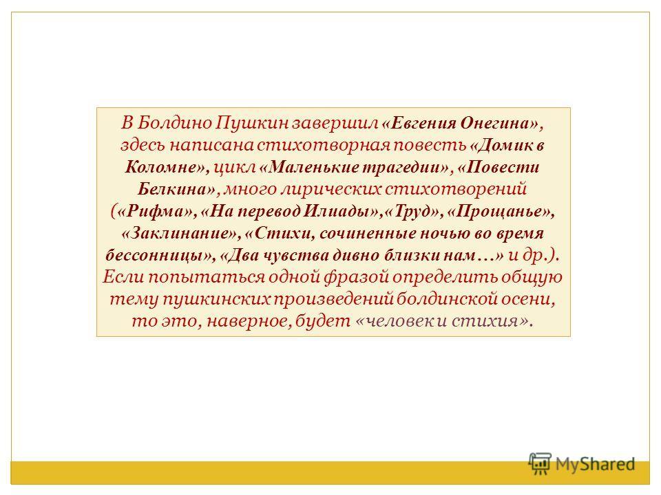 В Болдино Пушкин завершил «Евгения Онегина», здесь написана стихотворная повесть «Домик в Коломне», цикл «Маленькие трагедии», «Повести Белкина», много лирических стихотворений ( «Рифма», «На перевод Илиады»,«Труд», «Прощанье», «Заклинание», «Стихи,
