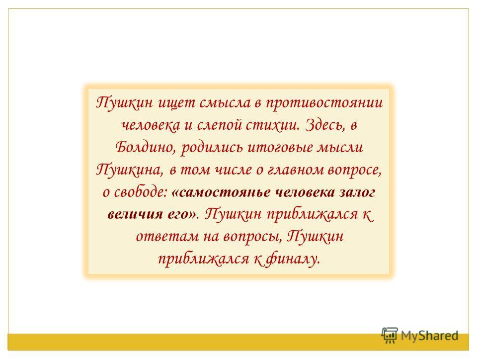 Пушкин ищет смысла в противостоянии человека и слепой стихии. Здесь, в Болдино, родились итоговые мысли Пушкина, в том числе о главном вопросе, о свободе: «самостоянье человека залог величия его». Пушкин приближался к ответам на вопросы, Пушкин прибл