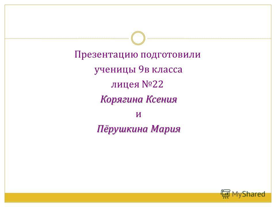 Презентацию подготовили ученицы 9в класса лицея 22 Корягина Ксения и Пёрушкина Мария Пёрушкина Мария