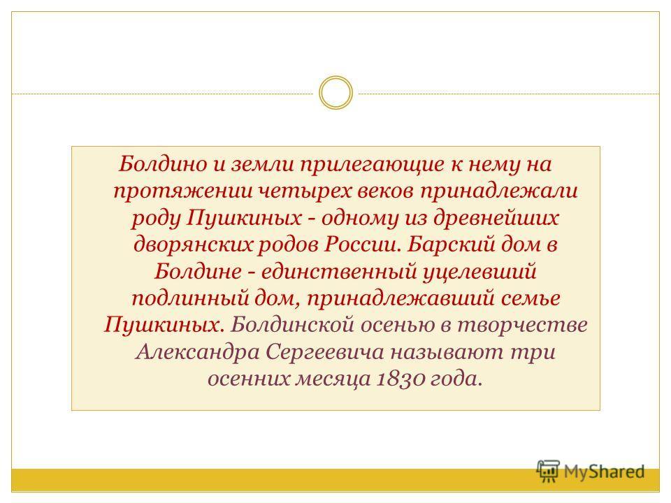 Болдино и земли прилегающие к нему на протяжении четырех веков принадлежали роду Пушкиных - одному из древнейших дворянских родов России. Барский дом в Болдине - единственный уцелевший подлинный дом, принадлежавший семье Пушкиных. Болдинской осенью в