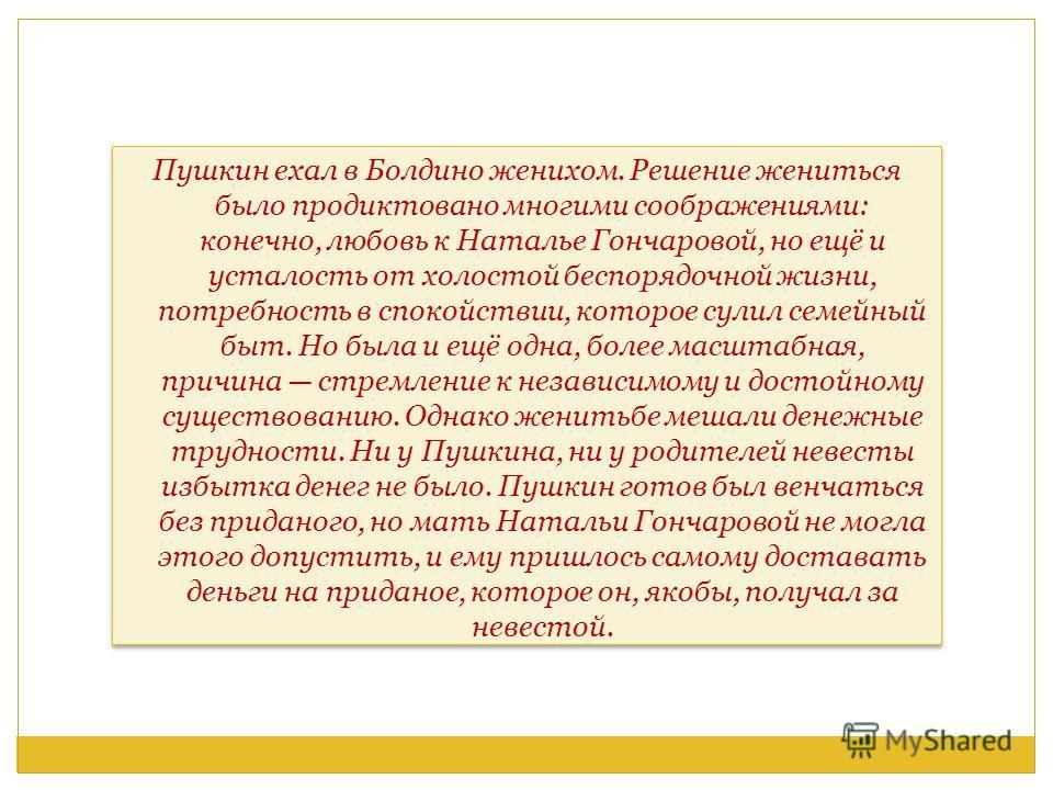 Пушкин ехал в Болдино женихом. Решение жениться было продиктовано многими соображениями: конечно, любовь к Наталье Гончаровой, но ещё и усталость от холостой беспорядочной жизни, потребность в спокойствии, которое сулил семейный быт. Но была и ещё од
