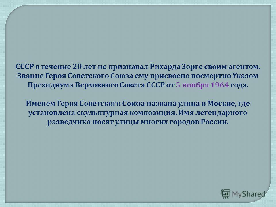 СССР в течение 20 лет не признавал Рихарда Зорге своим агентом. Звание Героя Советского Союза ему присвоено посмертно Указом Президиума Верховного Совета СССР от 5 ноября 1964 года. Именем Героя Советского Союза названа улица в Москве, где установлен