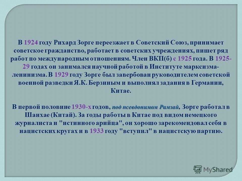 под псевдонимом Рамзай В 1924 году Рихард Зорге переезжает в Советский Союз, принимает советское гражданство, работает в советских учреждениях, пишет ряд работ по международным отношениям. Член ВКП(б) с 1925 года. В 1925- 29 годах он занимался научно