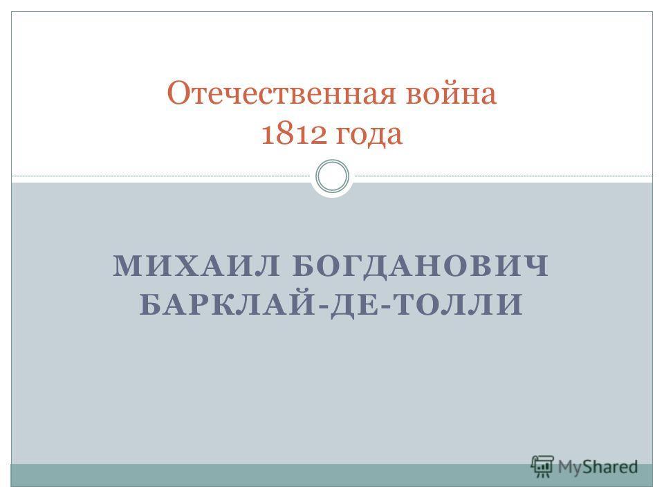 МИХАИЛ БОГДАНОВИЧ БАРКЛАЙ-ДЕ-ТОЛЛИ Отечественная война 1812 года