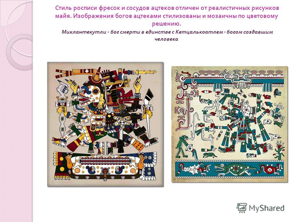 Стиль росписи фресок и сосудов ацтеков отличен от реалистичных рисунков майя. Изображения богов ацтеками стилизованы и мозаичны по цветовому решению. Миклантекутли - бог смерти в единстве с Кетцалькоатлем - богом создавшим человека