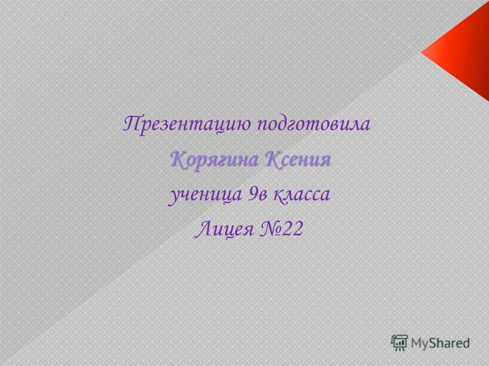 Презентацию подготовила Корягина Ксения ученица 9в класса Лицея 22