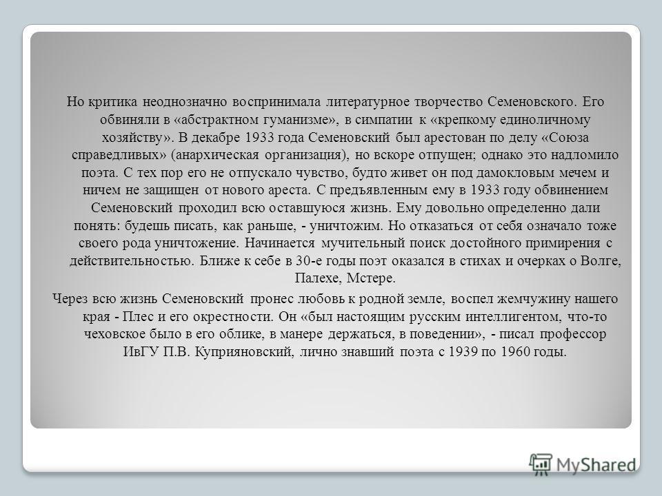 Но критика неоднозначно воспринимала литературное творчество Семеновского. Его обвиняли в «абстрактном гуманизме», в симпатии к «крепкому единоличному хозяйству». В декабре 1933 года Семеновский был арестован по делу «Союза справедливых» (анархическа