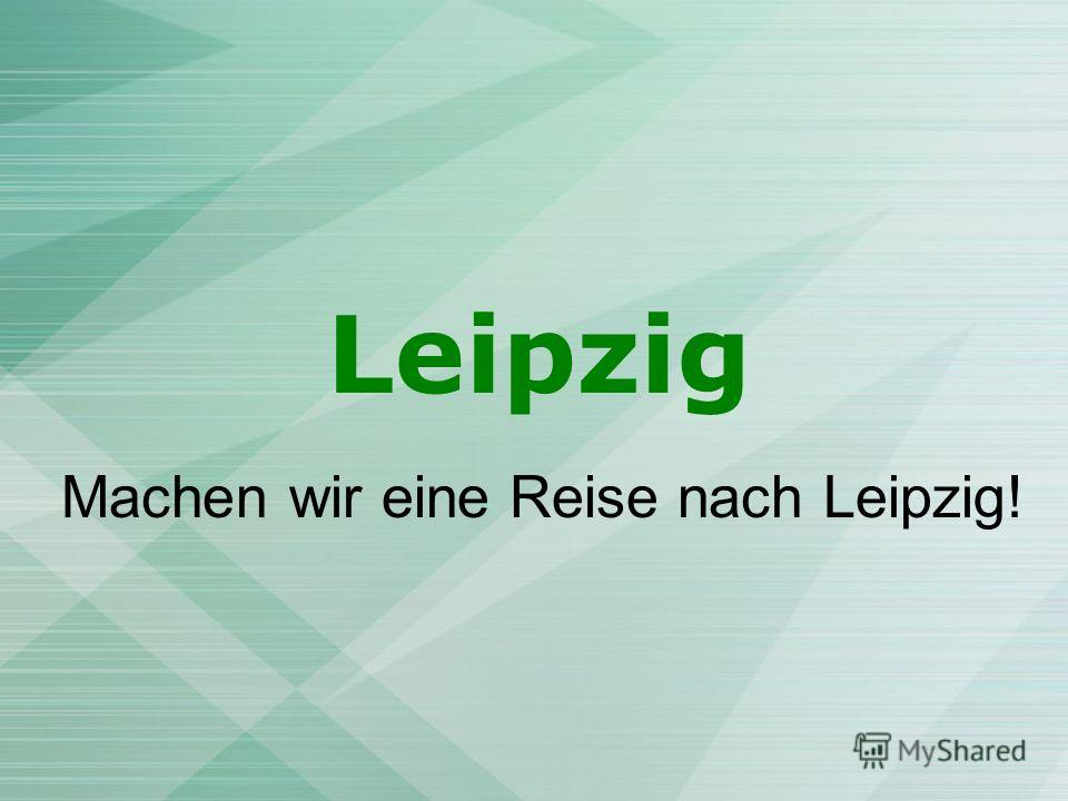 Leipzig Machen wir eine Reise nach Leipzig!