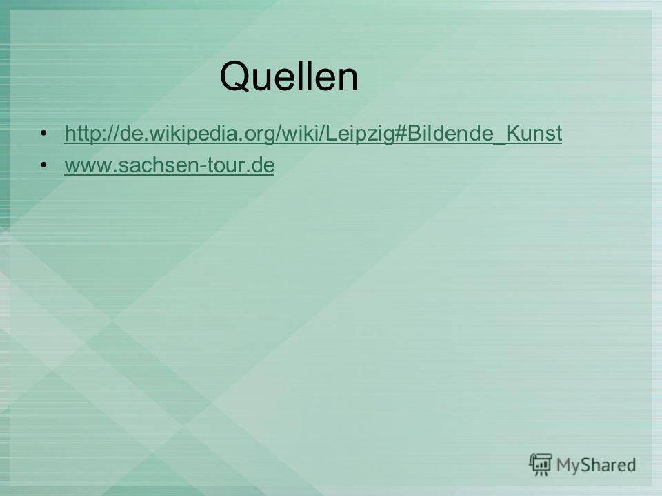 Quellen http://de.wikipedia.org/wiki/Leipzig#Bildende_Kunst www.sachsen-tour.de