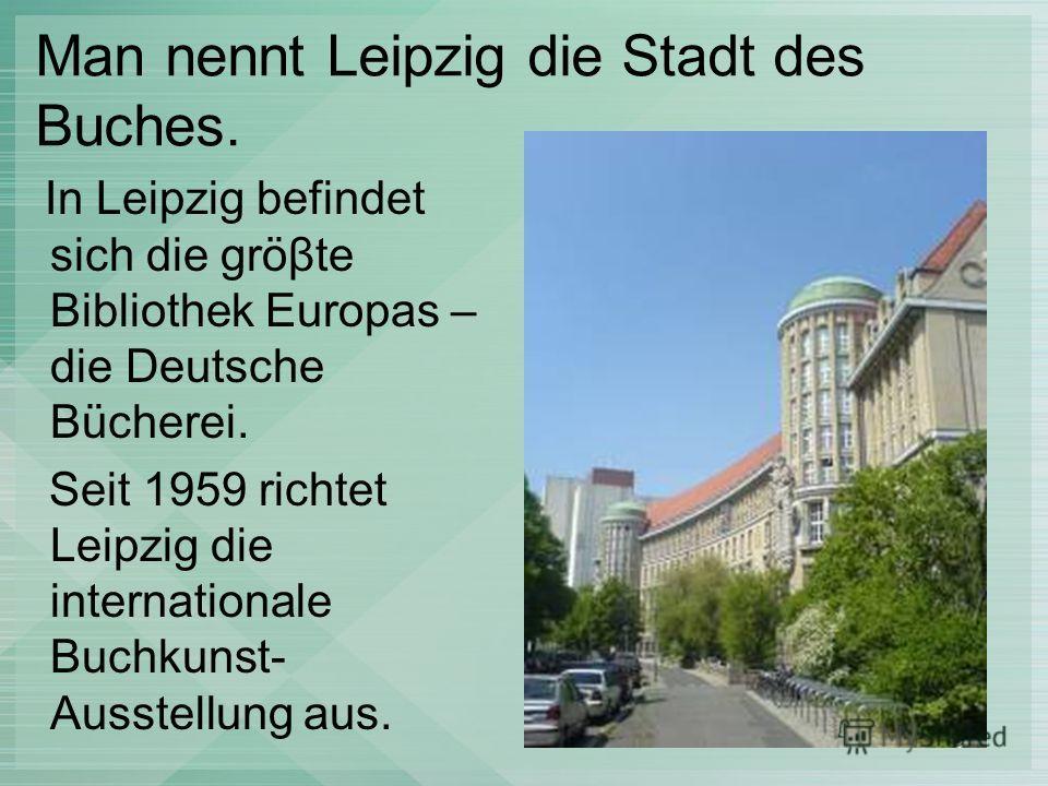 Man nennt Leipzig die Stadt des Buches. In Leipzig befindet sich die gröβte Bibliothek Europas – die Deutsche Bücherei. Seit 1959 richtet Leipzig die internationale Buchkunst- Ausstellung aus.