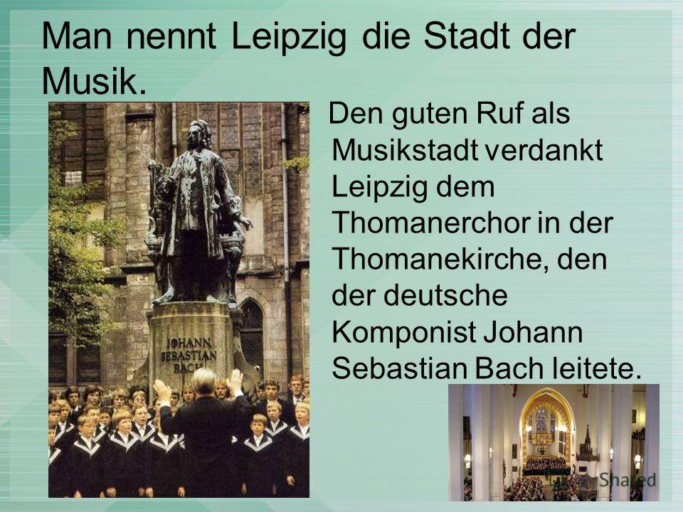 Man nennt Leipzig die Stadt der Musik. Den guten Ruf als Musikstadt verdankt Leipzig dem Thomanerchor in der Thomanekirche, den der deutsche Komponist Johann Sebastian Bach leitete.