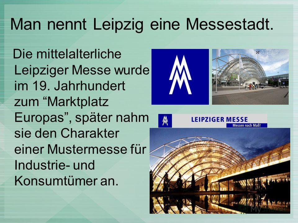 Man nennt Leipzig eine Messestadt. Die mittelalterliche Leipziger Messe wurde im 19. Jahrhundert zum Marktplatz Europas, später nahm sie den Charakter einer Mustermesse für Industrie- und Konsumtümer an.