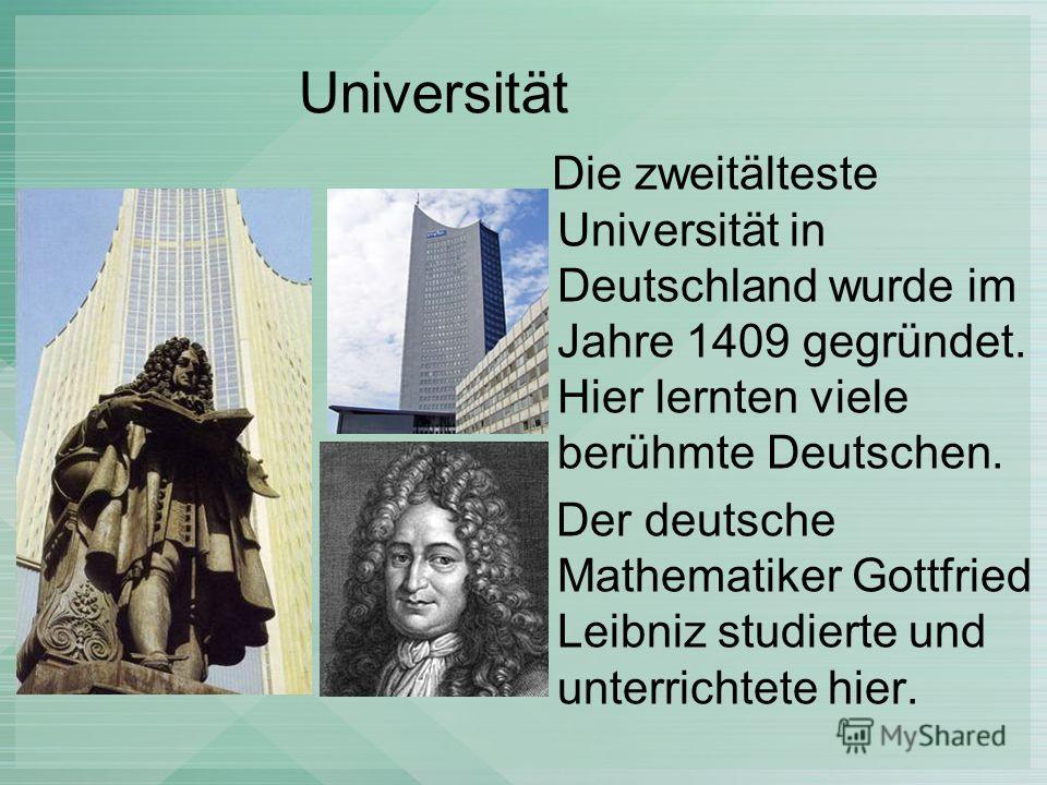 Universität Die zweitälteste Universität in Deutschland wurde im Jahre 1409 gegründet. Hier lernten viele berühmte Deutschen. Der deutsche Mathematiker Gottfried Leibniz studierte und unterrichtete hier.