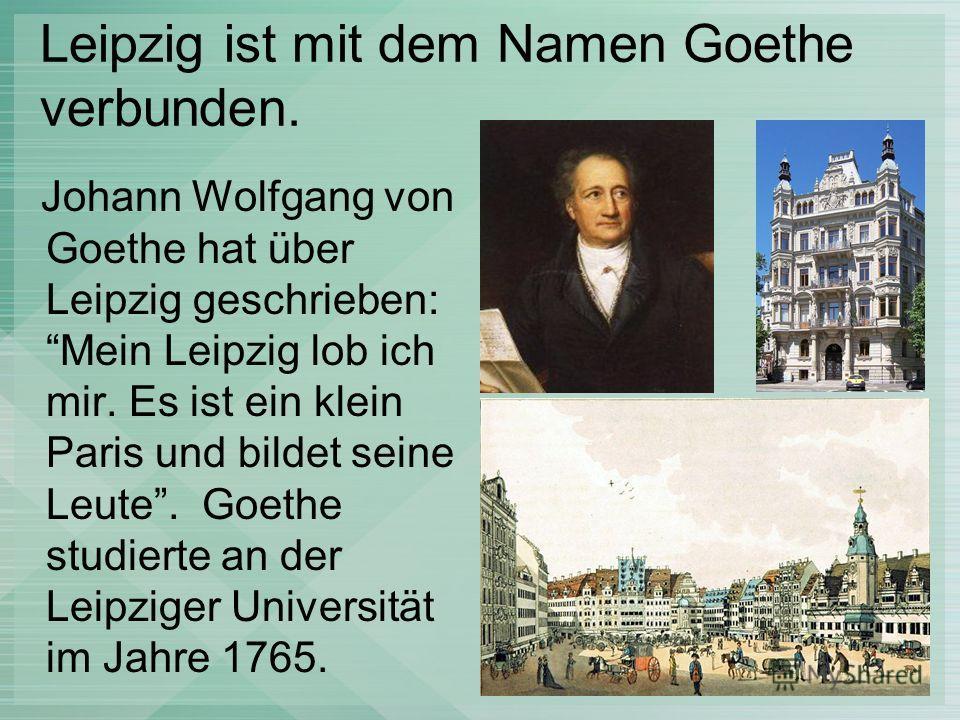 Leipzig ist mit dem Namen Goethe verbunden. Johann Wolfgang von Goethe hat über Leipzig geschrieben: Mein Leipzig lob ich mir. Es ist ein klein Paris und bildet seine Leute. Goethe studierte an der Leipziger Universität im Jahre 1765.