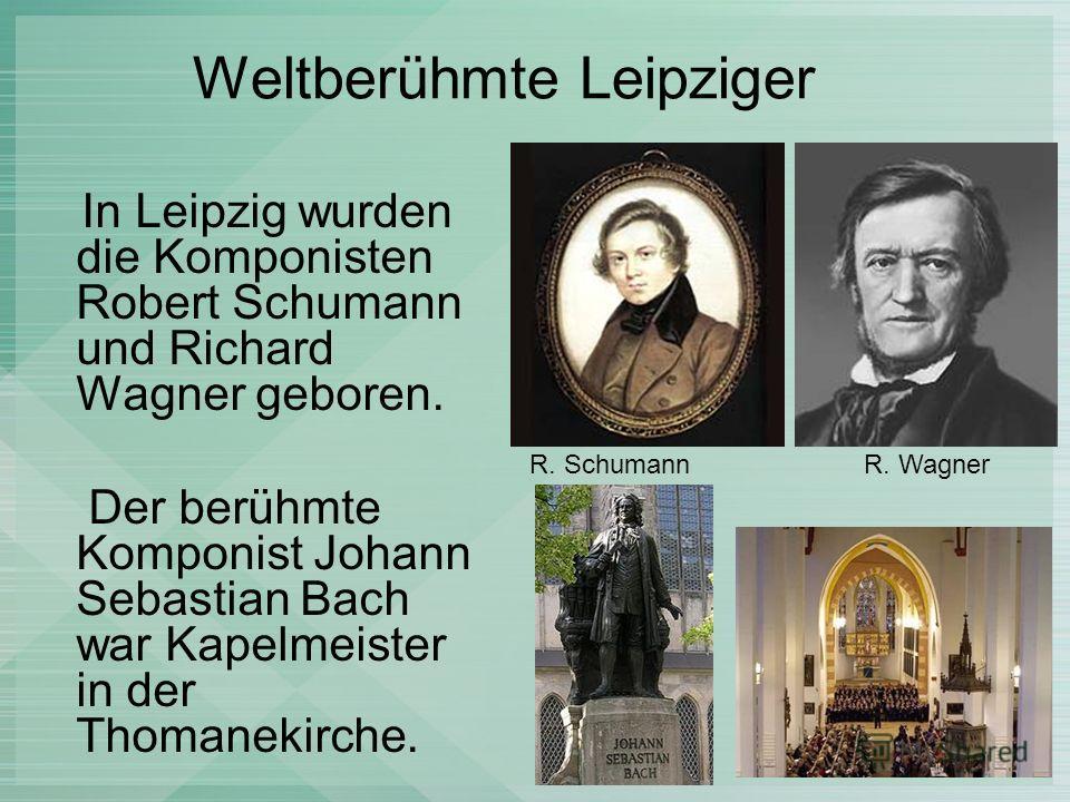 Weltberühmte Leipziger In Leipzig wurden die Komponisten Robert Schumann und Richard Wagner geboren. Der berühmte Komponist Johann Sebastian Bach war Kapelmeister in der Thomanekirche. R. SchumannR. Wagner