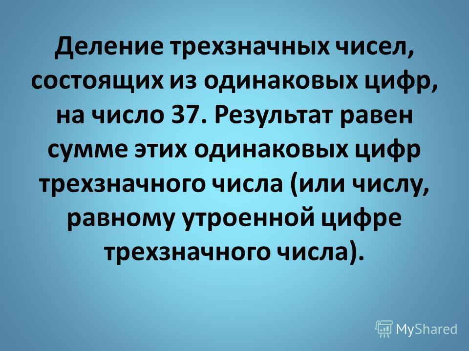 Деление трехзначных чисел, состоящих из одинаковых цифр, на число 37. Результат равен сумме этих одинаковых цифр трехзначного числа (или числу, равному утроенной цифре трехзначного числа).