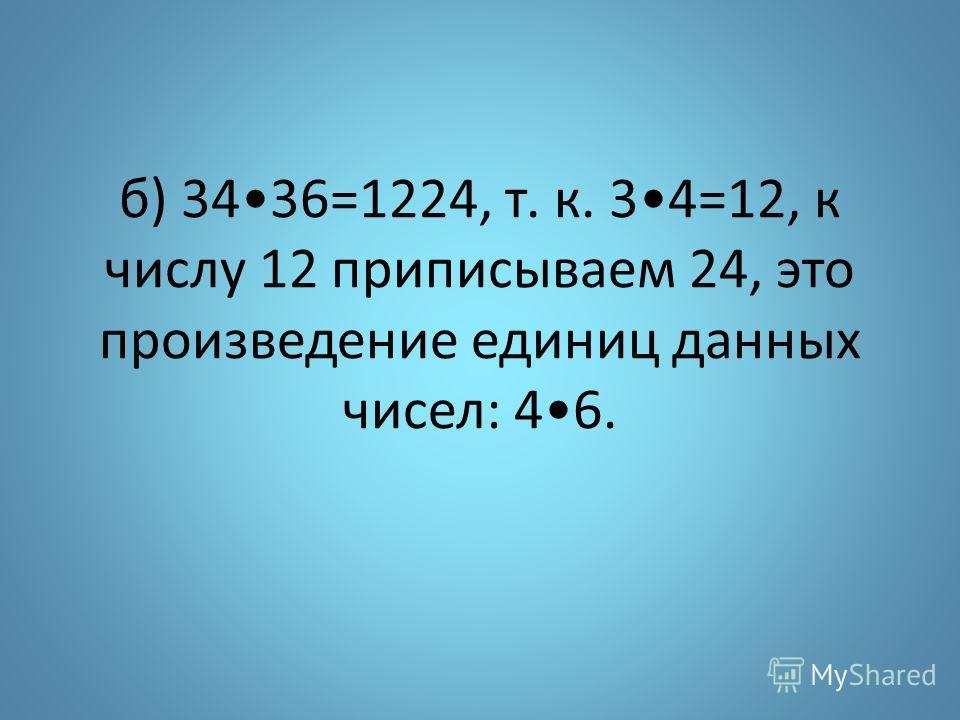 б) 3436=1224, т. к. 34=12, к числу 12 приписываем 24, это произведение единиц данных чисел: 46.