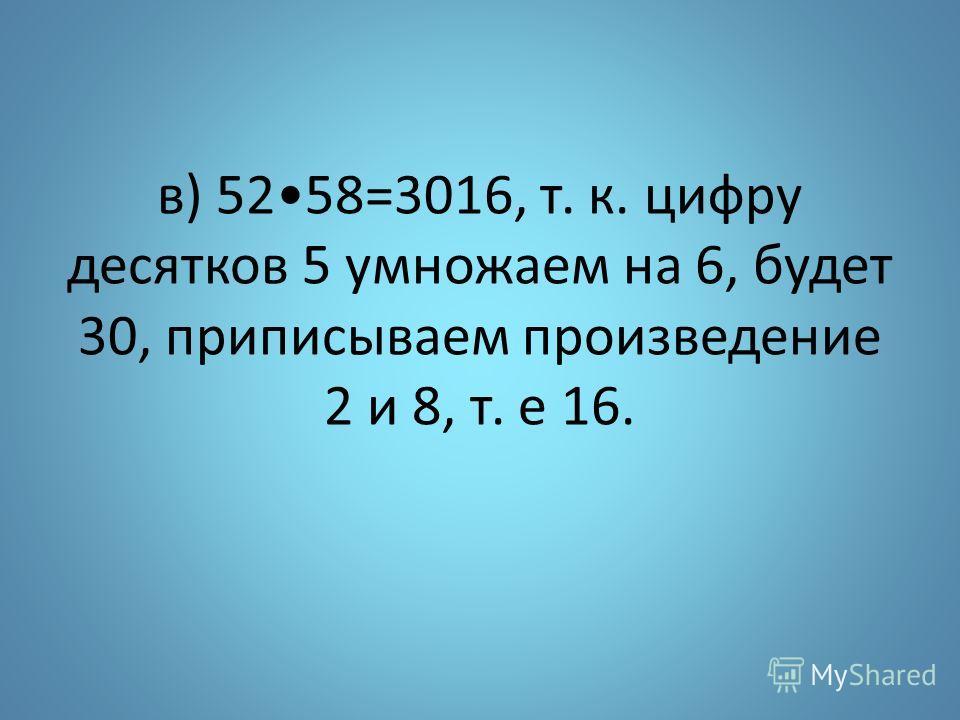 в) 5258=3016, т. к. цифру десятков 5 умножаем на 6, будет 30, приписываем произведение 2 и 8, т. е 16.